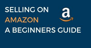 Selling on Amazon a Beginners Guide